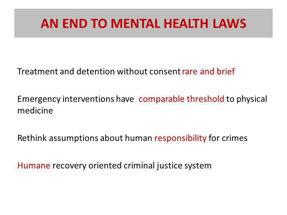 AN END TO MENTAL HEALTH LAWS Treatment and detention without consent rare and brief Emergency interventions have comparable threshold to physical medicine Rethink assumptions about human responsibility for crimes Humane recovery oriented criminal justice system
