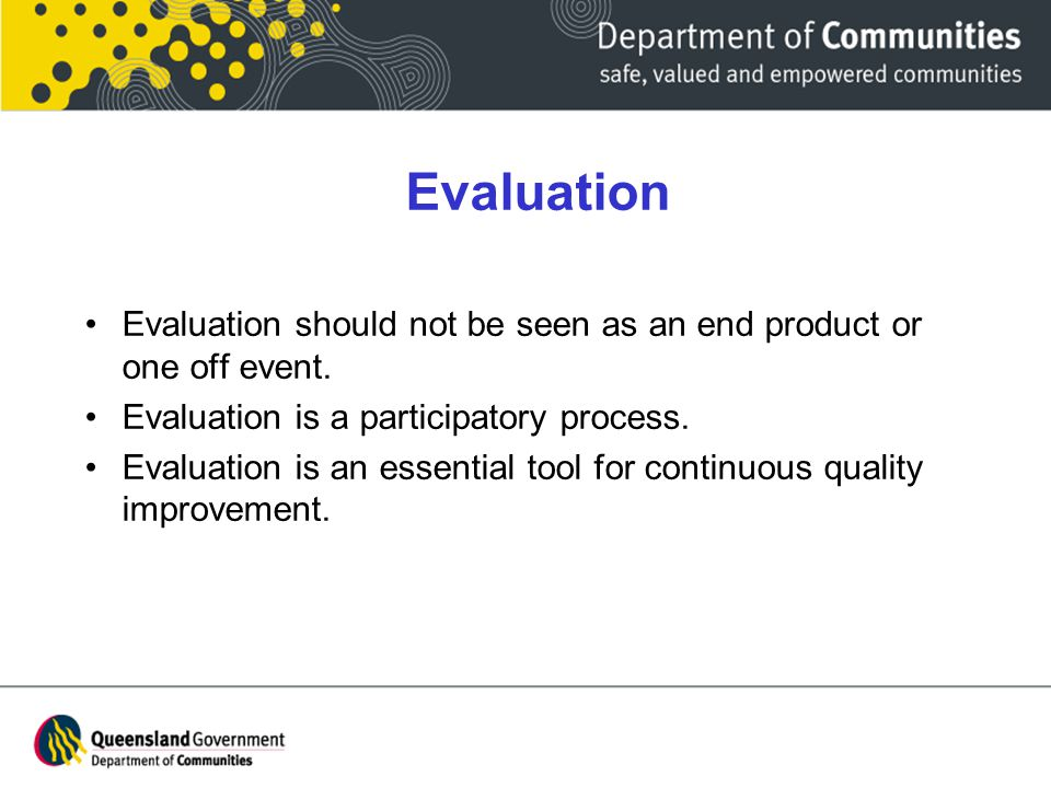 Evaluation Evaluation should not be seen as an end product or one off event.