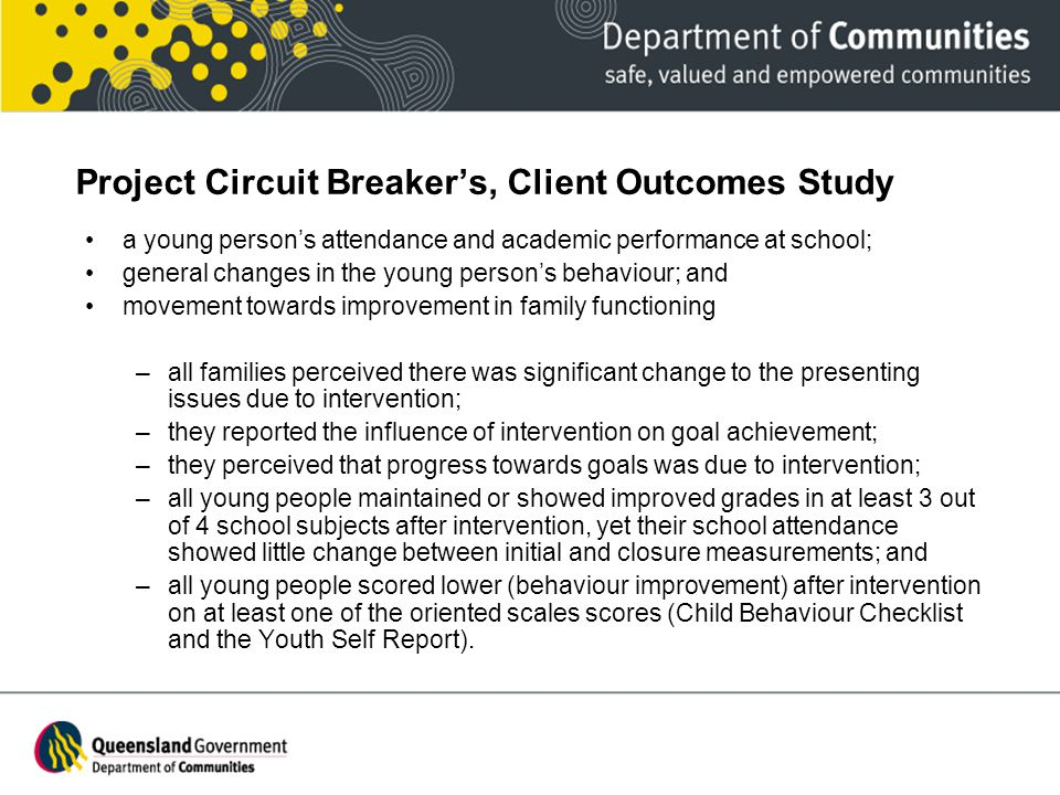 Project Circuit Breaker's, Client Outcomes Study a young person's attendance and academic performance at school; general changes in the young person's behaviour; and movement towards improvement in family functioning –all families perceived there was significant change to the presenting issues due to intervention; –they reported the influence of intervention on goal achievement; –they perceived that progress towards goals was due to intervention; –all young people maintained or showed improved grades in at least 3 out of 4 school subjects after intervention, yet their school attendance showed little change between initial and closure measurements; and –all young people scored lower (behaviour improvement) after intervention on at least one of the oriented scales scores (Child Behaviour Checklist and the Youth Self Report).