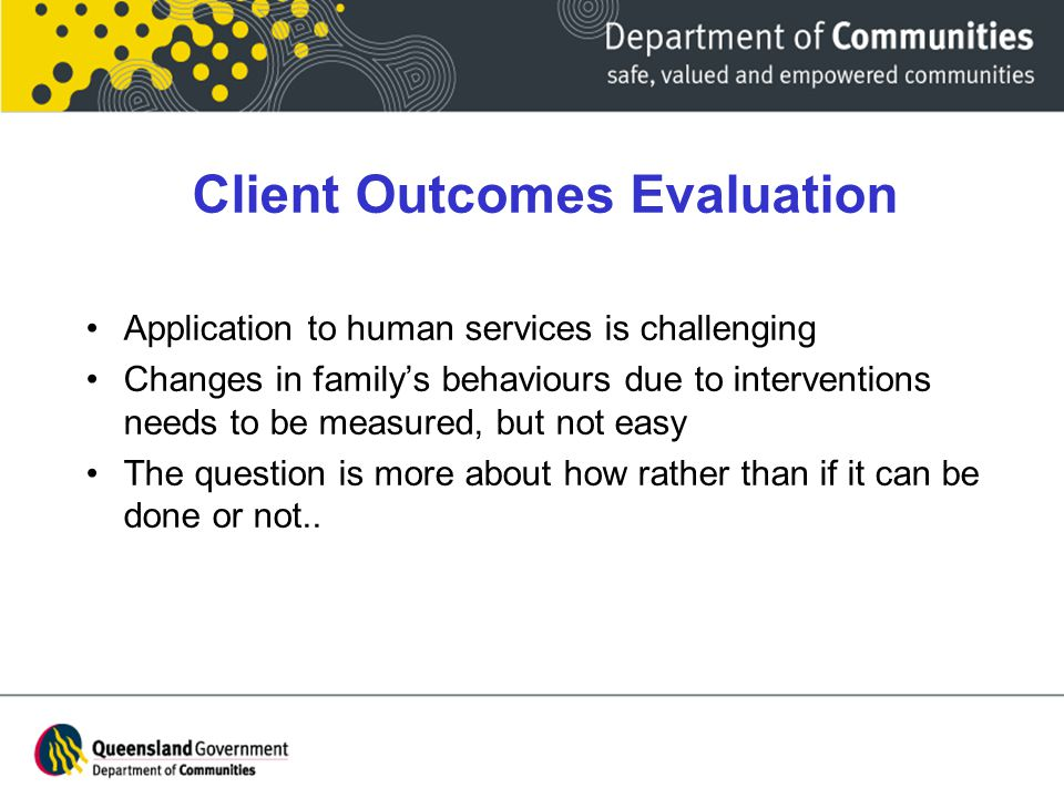 Client Outcomes Evaluation Application to human services is challenging Changes in family's behaviours due to interventions needs to be measured, but not easy The question is more about how rather than if it can be done or not..