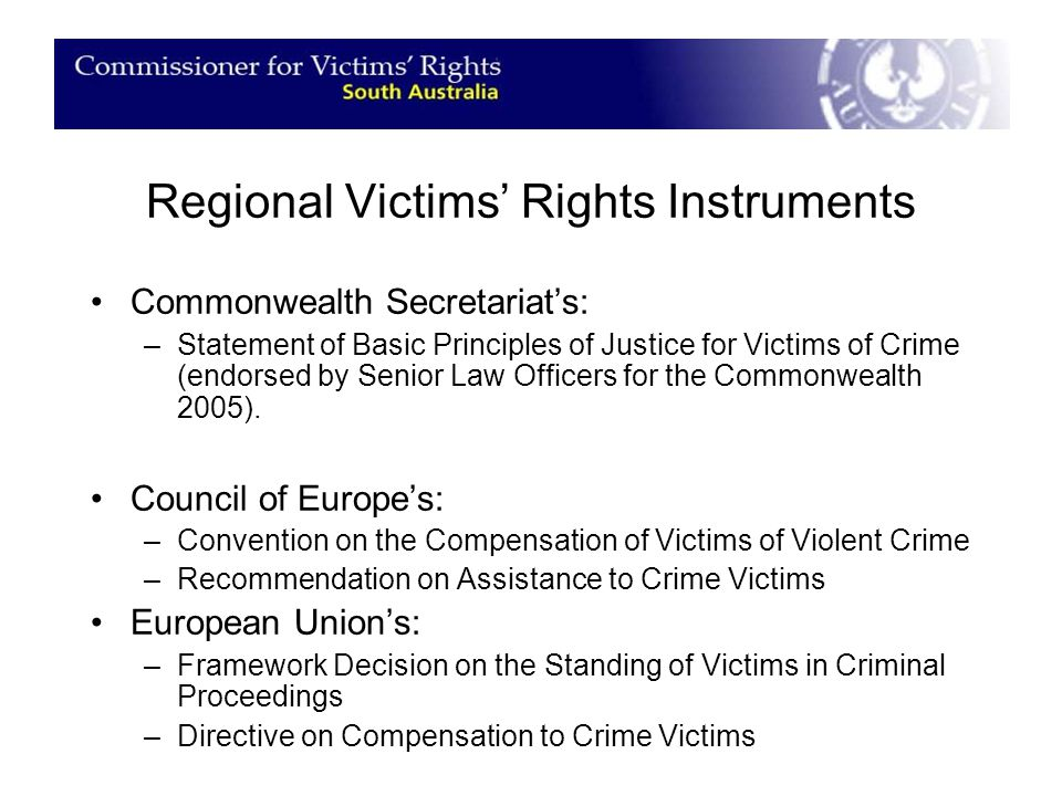 Regional Victims' Rights Instruments Commonwealth Secretariat's: –Statement of Basic Principles of Justice for Victims of Crime (endorsed by Senior Law Officers for the Commonwealth 2005).