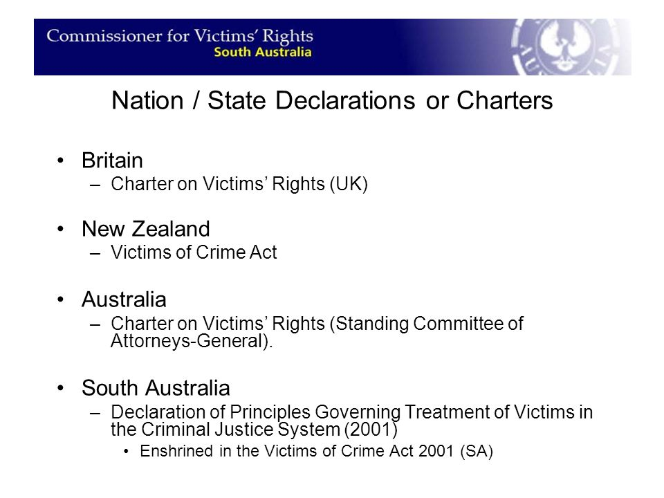 Nation / State Declarations or Charters Britain –Charter on Victims' Rights (UK) New Zealand –Victims of Crime Act Australia –Charter on Victims' Rights (Standing Committee of Attorneys-General).