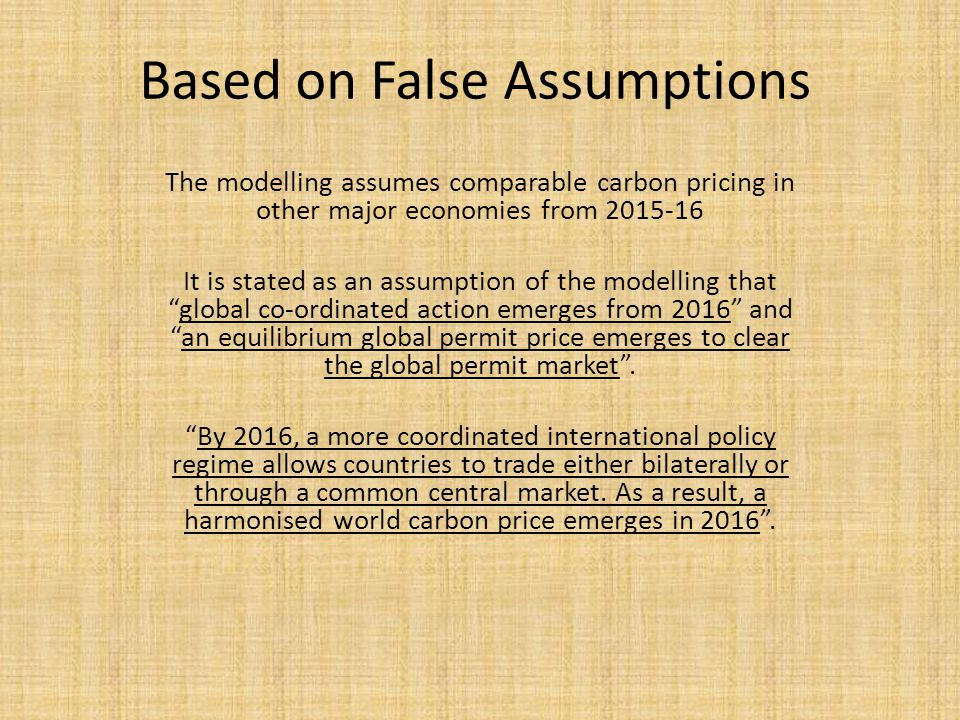 Based on False Assumptions The modelling assumes comparable carbon pricing in other major economies from 2015-16 It is stated as an assumption of the modelling that global co-ordinated action emerges from 2016 and an equilibrium global permit price emerges to clear the global permit market .