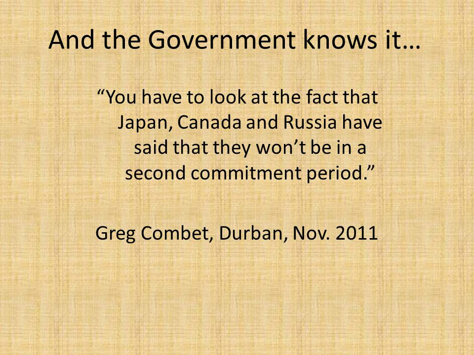 And the Government knows it… You have to look at the fact that Japan, Canada and Russia have said that they won't be in a second commitment period. Greg Combet, Durban, Nov.