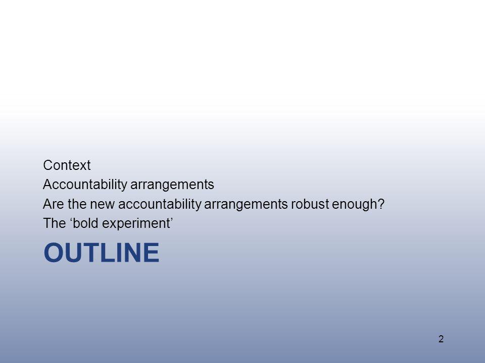 OUTLINE Context Accountability arrangements Are the new accountability arrangements robust enough.
