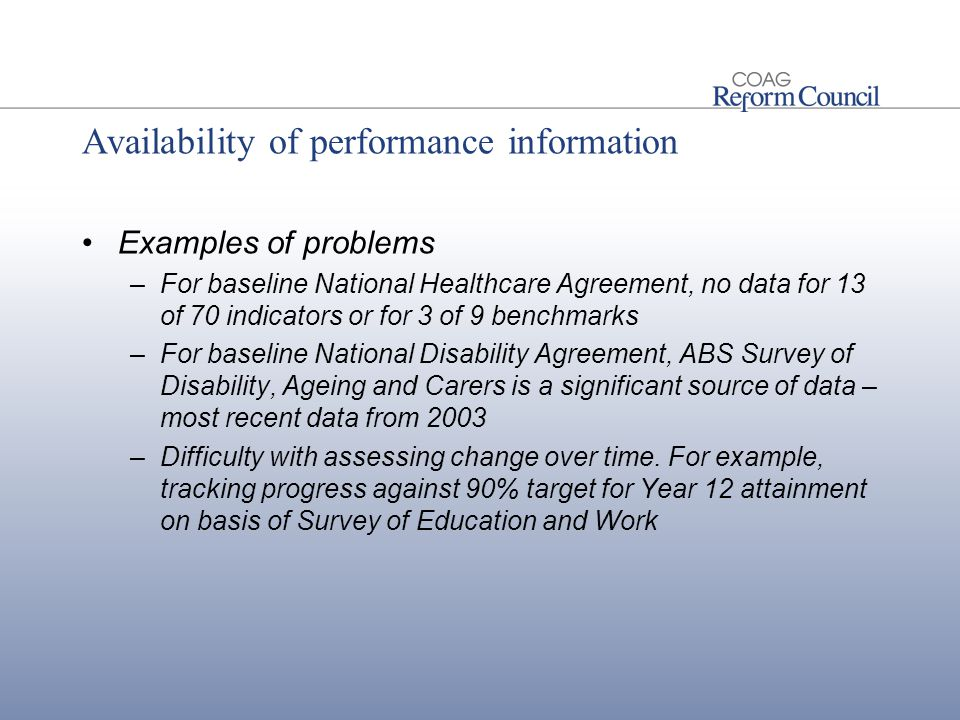 Availability of performance information Examples of problems –For baseline National Healthcare Agreement, no data for 13 of 70 indicators or for 3 of 9 benchmarks –For baseline National Disability Agreement, ABS Survey of Disability, Ageing and Carers is a significant source of data – most recent data from 2003 –Difficulty with assessing change over time.