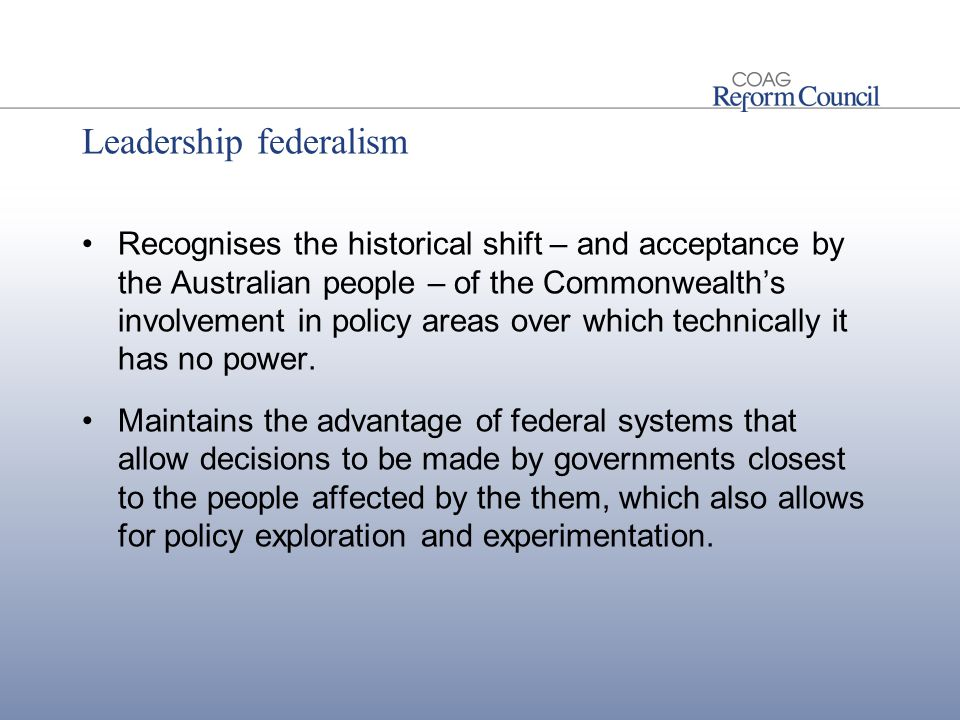 Leadership federalism Recognises the historical shift – and acceptance by the Australian people – of the Commonwealth's involvement in policy areas over which technically it has no power.