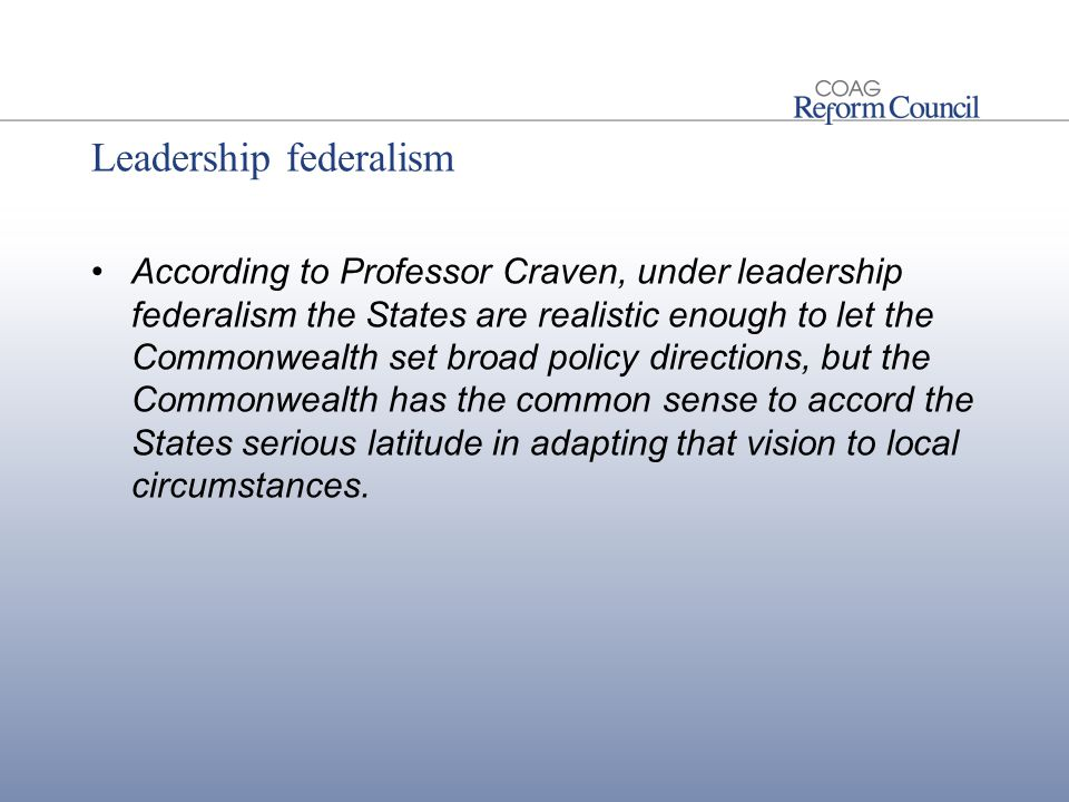 Leadership federalism According to Professor Craven, under leadership federalism the States are realistic enough to let the Commonwealth set broad policy directions, but the Commonwealth has the common sense to accord the States serious latitude in adapting that vision to local circumstances.
