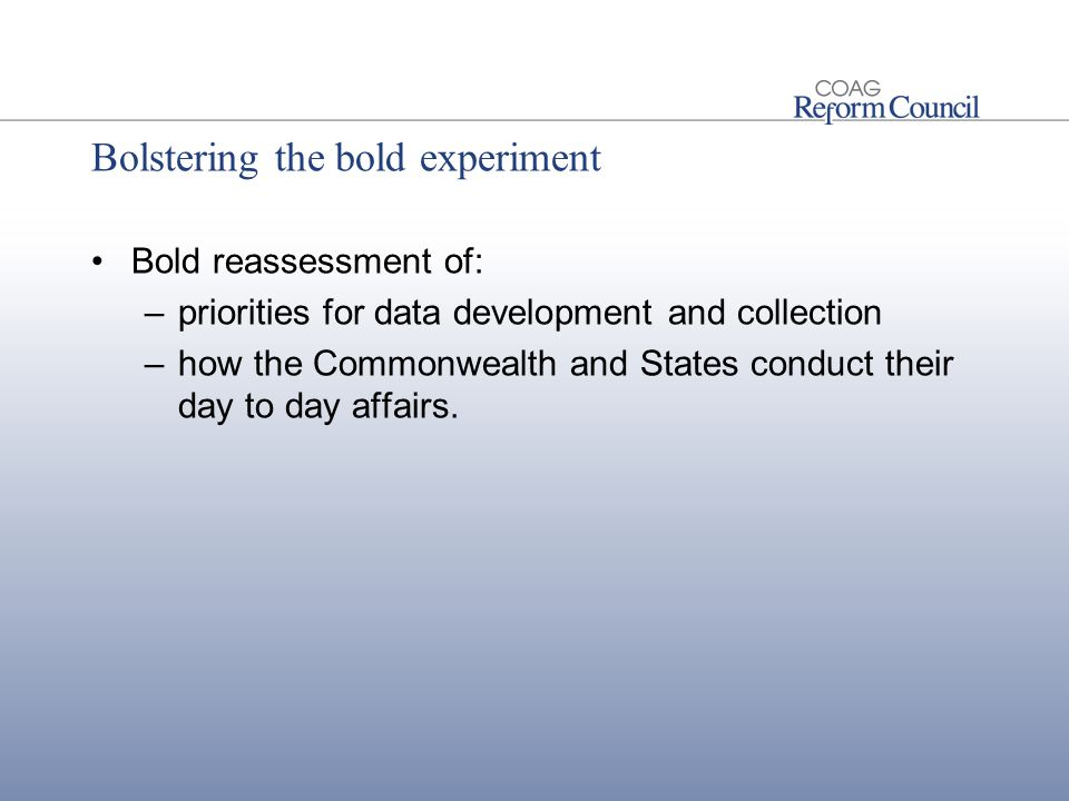 Bolstering the bold experiment Bold reassessment of: –priorities for data development and collection –how the Commonwealth and States conduct their day to day affairs.