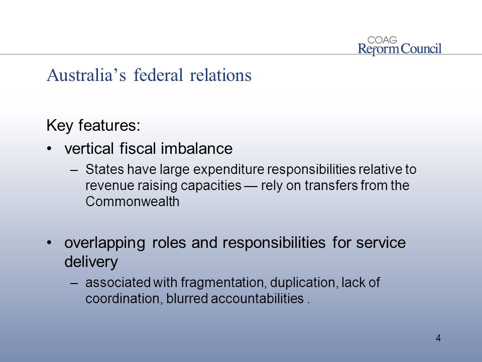 Australia's federal relations Key features: vertical fiscal imbalance –States have large expenditure responsibilities relative to revenue raising capacities — rely on transfers from the Commonwealth overlapping roles and responsibilities for service delivery –associated with fragmentation, duplication, lack of coordination, blurred accountabilities.