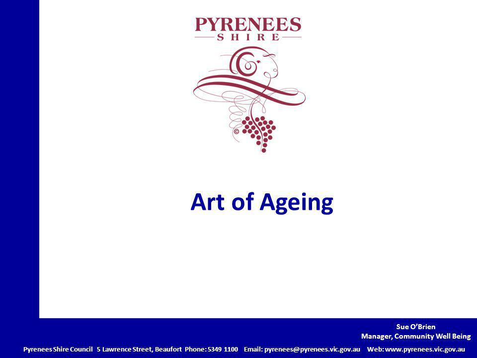 Art of Ageing Pyrenees Shire Council 5 Lawrence Street, Beaufort Phone: Web:   Sue O'Brien Manager, Community Well Being