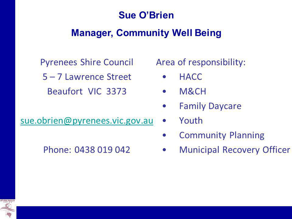 Sue O'Brien Manager, Community Well Being Pyrenees Shire Council 5 – 7 Lawrence Street Beaufort VIC 3373 sue.obrien@pyrenees.vic.gov.au Phone: 0438 019 042 Area of responsibility: HACC M&CH Family Daycare Youth Community Planning Municipal Recovery Officer