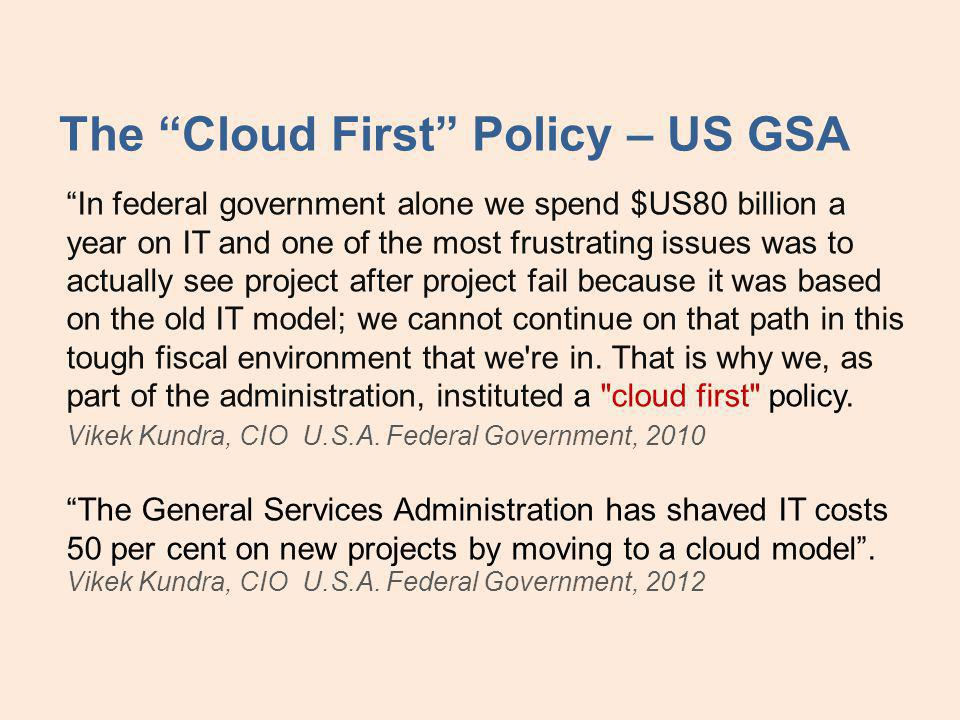 The Cloud First Policy – US GSA In federal government alone we spend $US80 billion a year on IT and one of the most frustrating issues was to actually see project after project fail because it was based on the old IT model; we cannot continue on that path in this tough fiscal environment that we re in.