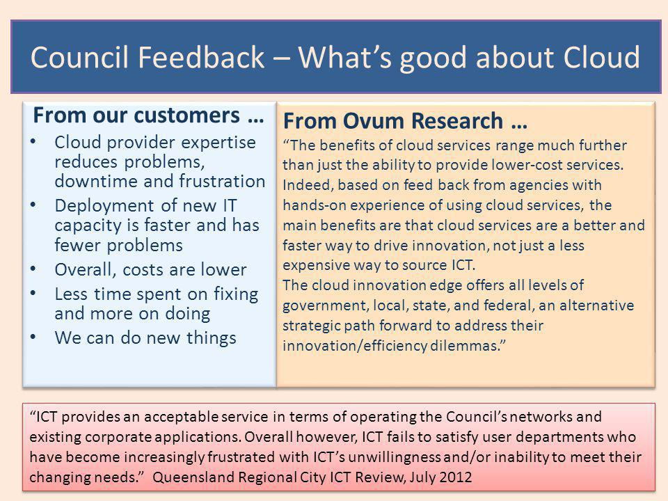 Council Feedback – What's good about Cloud From our customers … Cloud provider expertise reduces problems, downtime and frustration Deployment of new IT capacity is faster and has fewer problems Overall, costs are lower Less time spent on fixing and more on doing We can do new things From our customers … Cloud provider expertise reduces problems, downtime and frustration Deployment of new IT capacity is faster and has fewer problems Overall, costs are lower Less time spent on fixing and more on doing We can do new things From Ovum Research … The benefits of cloud services range much further than just the ability to provide lower-cost services.
