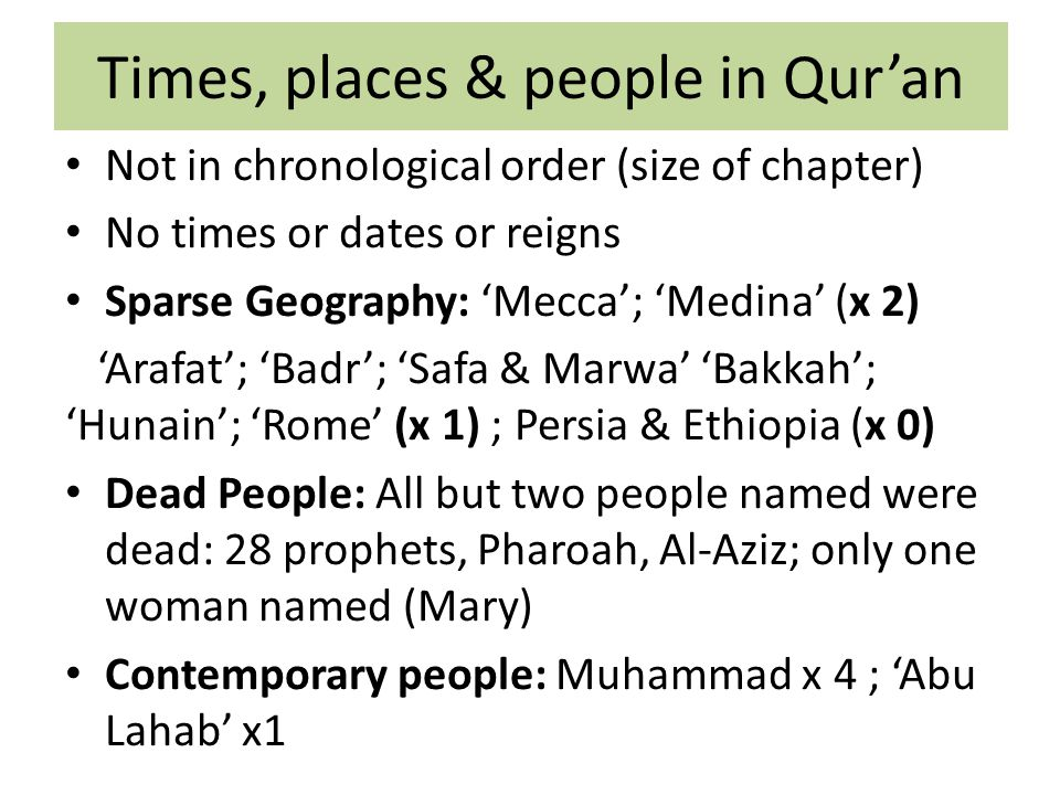 Times, places & people in Qur'an Not in chronological order (size of chapter) No times or dates or reigns Sparse Geography: 'Mecca'; 'Medina' (x 2) 'Arafat'; 'Badr'; 'Safa & Marwa' 'Bakkah'; 'Hunain'; 'Rome' (x 1) ; Persia & Ethiopia (x 0) Dead People: All but two people named were dead: 28 prophets, Pharoah, Al-Aziz; only one woman named (Mary) Contemporary people: Muhammad x 4 ; 'Abu Lahab' x1