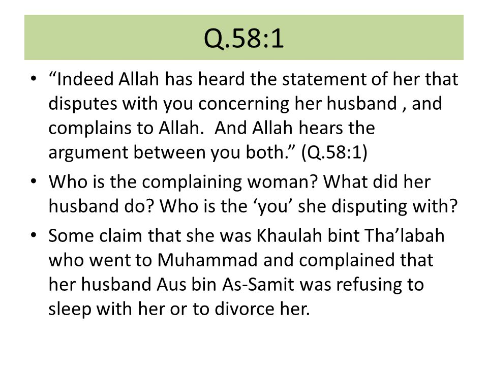 Q.58:1 Indeed Allah has heard the statement of her that disputes with you concerning her husband, and complains to Allah.