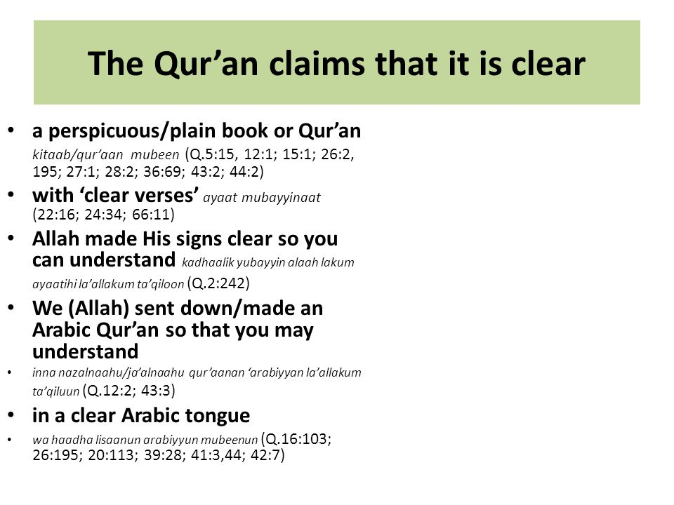 The Qur'an claims that it is clear a perspicuous/plain book or Qur'an kitaab/qur'aan mubeen (Q.5:15, 12:1; 15:1; 26:2, 195; 27:1; 28:2; 36:69; 43:2; 44:2) with 'clear verses' ayaat mubayyinaat (22:16; 24:34; 66:11) Allah made His signs clear so you can understand kadhaalik yubayyin alaah lakum ayaatihi la'allakum ta'qiloon (Q.2:242) We (Allah) sent down/made an Arabic Qur'an so that you may understand inna nazalnaahu/ja'alnaahu qur'aanan 'arabiyyan la'allakum ta'qiluun (Q.12:2; 43:3) in a clear Arabic tongue wa haadha lisaanun arabiyyun mubeenun (Q.16:103; 26:195; 20:113; 39:28; 41:3,44; 42:7)
