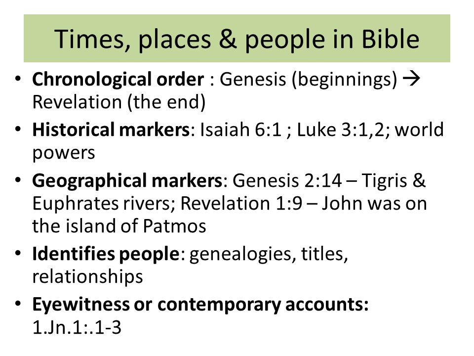 Times, places & people in Bible Chronological order : Genesis (beginnings)  Revelation (the end) Historical markers: Isaiah 6:1 ; Luke 3:1,2; world powers Geographical markers: Genesis 2:14 – Tigris & Euphrates rivers; Revelation 1:9 – John was on the island of Patmos Identifies people: genealogies, titles, relationships Eyewitness or contemporary accounts: 1.Jn.1:.1-3