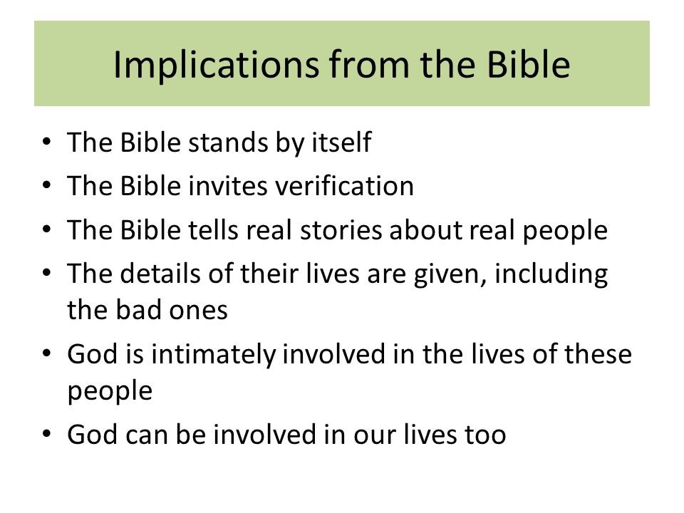 Implications from the Bible The Bible stands by itself The Bible invites verification The Bible tells real stories about real people The details of their lives are given, including the bad ones God is intimately involved in the lives of these people God can be involved in our lives too