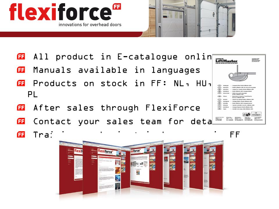 All product in E-catalogue online Manuals available in languages Products on stock in FF: NL, HU, ES, IT, PL After sales through FlexiForce Contact yo