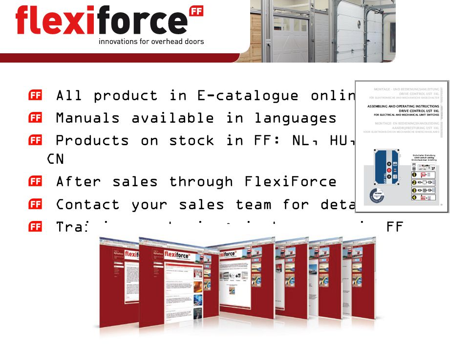 All product in E-catalogue online Manuals available in languages Products on stock in FF: NL, HU, ES, IT, CN After sales through FlexiForce Contact yo