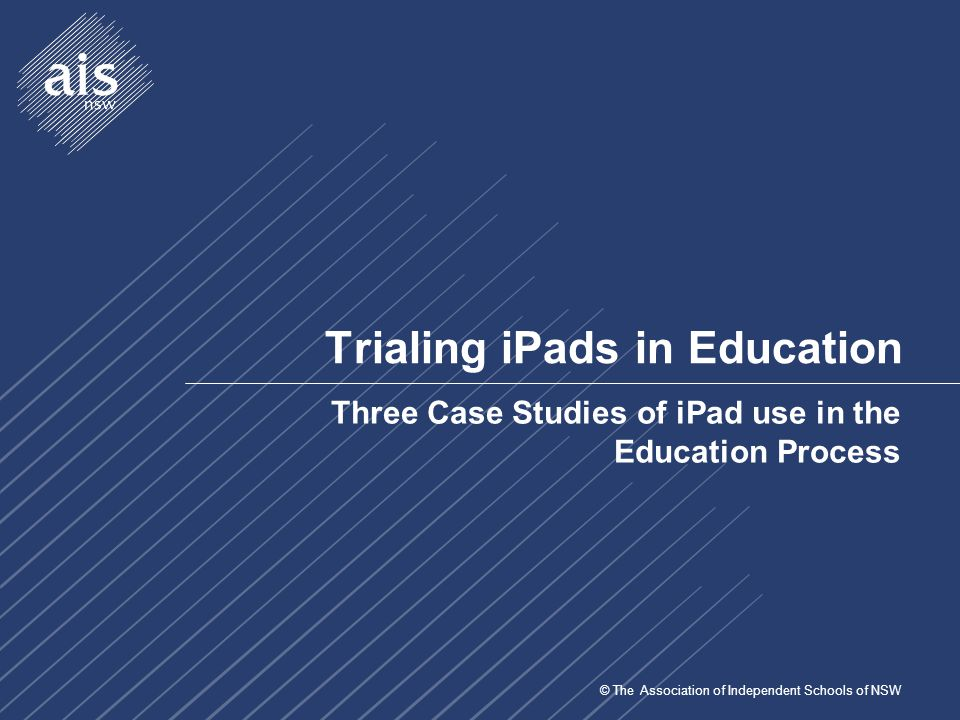 © The Association of Independent Schools of NSW Trialing iPads in Education Three Case Studies of iPad use in the Education Process