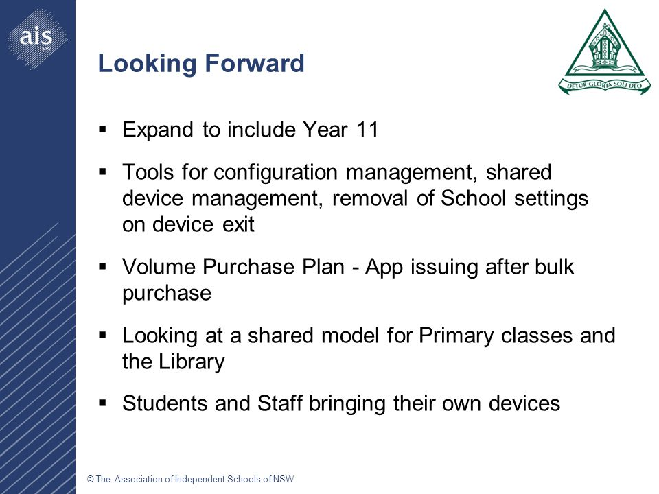 © The Association of Independent Schools of NSW Looking Forward  Expand to include Year 11  Tools for configuration management, shared device management, removal of School settings on device exit  Volume Purchase Plan - App issuing after bulk purchase  Looking at a shared model for Primary classes and the Library  Students and Staff bringing their own devices
