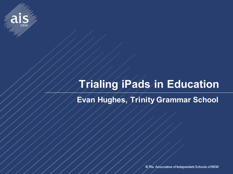 © The Association of Independent Schools of NSW Trinity Grammar School in Brief  3 Sydney Campuses  Lewisham – PK-2  Strathfield – PK-6  Summer Hill – 3-6 & 7-12  ~2000 students (all boys) & ~500 staff  ~1600 devices (including 360 iPads, 560 notebooks, 90 Mac)  Campus WLAN (Aruba) on Summer Hill site  Microsoft Active Directory, Windows Server 2008, Exchange 2010, VMWare