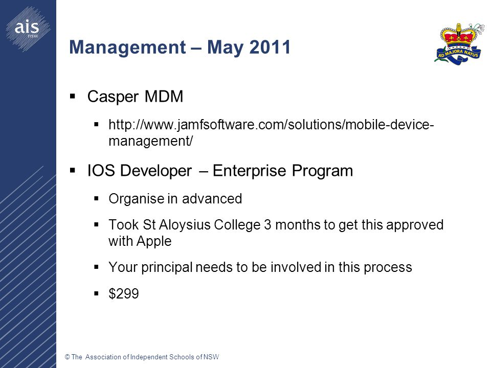 © The Association of Independent Schools of NSW Management – May 2011  Casper MDM  http://www.jamfsoftware.com/solutions/mobile-device- management/  IOS Developer – Enterprise Program  Organise in advanced  Took St Aloysius College 3 months to get this approved with Apple  Your principal needs to be involved in this process  $299