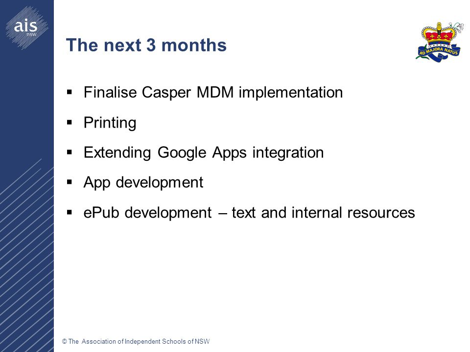 © The Association of Independent Schools of NSW The next 3 months  Finalise Casper MDM implementation  Printing  Extending Google Apps integration  App development  ePub development – text and internal resources