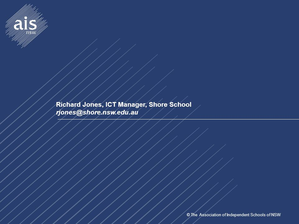 © The Association of Independent Schools of NSW Richard Jones, ICT Manager, Shore School rjones@shore.nsw.edu.au