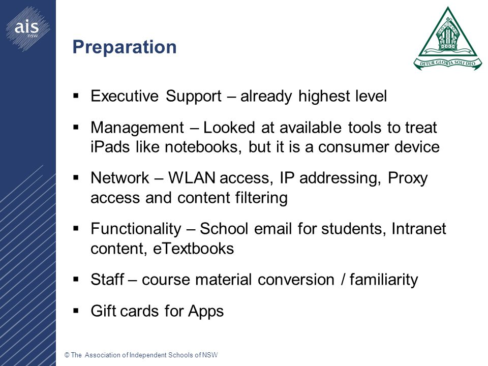 © The Association of Independent Schools of NSW Preparation  Executive Support – already highest level  Management – Looked at available tools to treat iPads like notebooks, but it is a consumer device  Network – WLAN access, IP addressing, Proxy access and content filtering  Functionality – School email for students, Intranet content, eTextbooks  Staff – course material conversion / familiarity  Gift cards for Apps