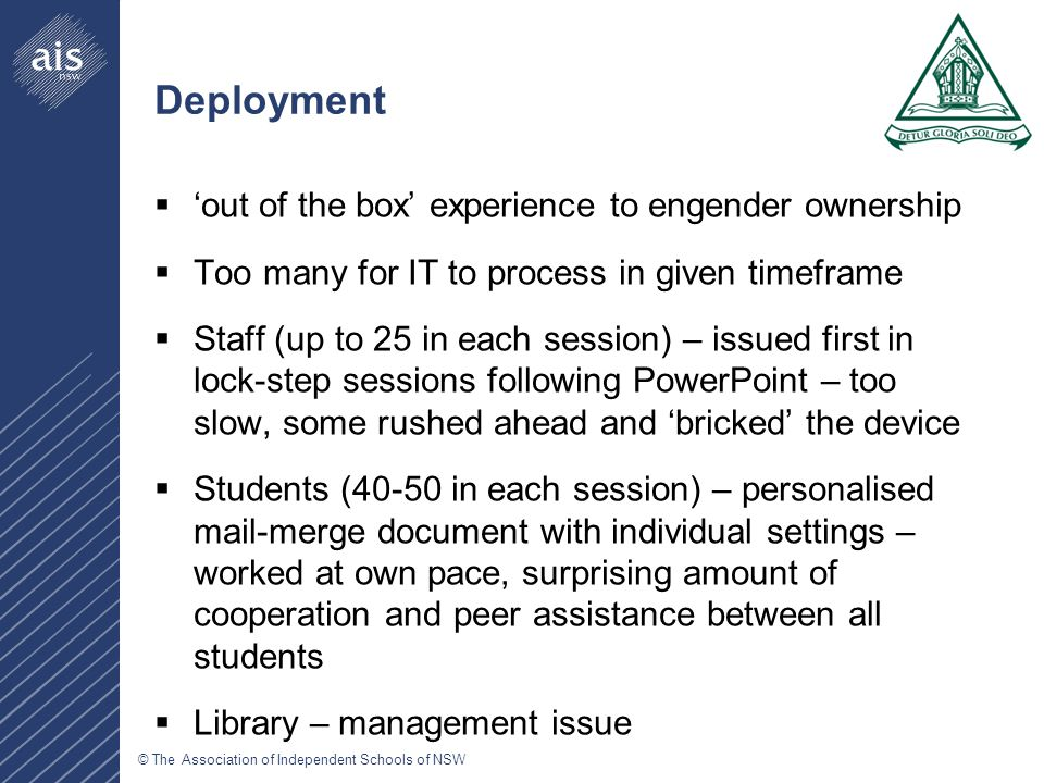 © The Association of Independent Schools of NSW Deployment Process 1.Out of the box – break the plastic seal 2.Activate through iTunes 3.Join temporary local wireless network 4.Install certificate for School WLAN 5.Join School WLAN 6.Setup email 7.Setup iTunes store account using $50 gift card 8.AppleCare warranty registration 9.Application (App) purchasing process 10.Putting the case on