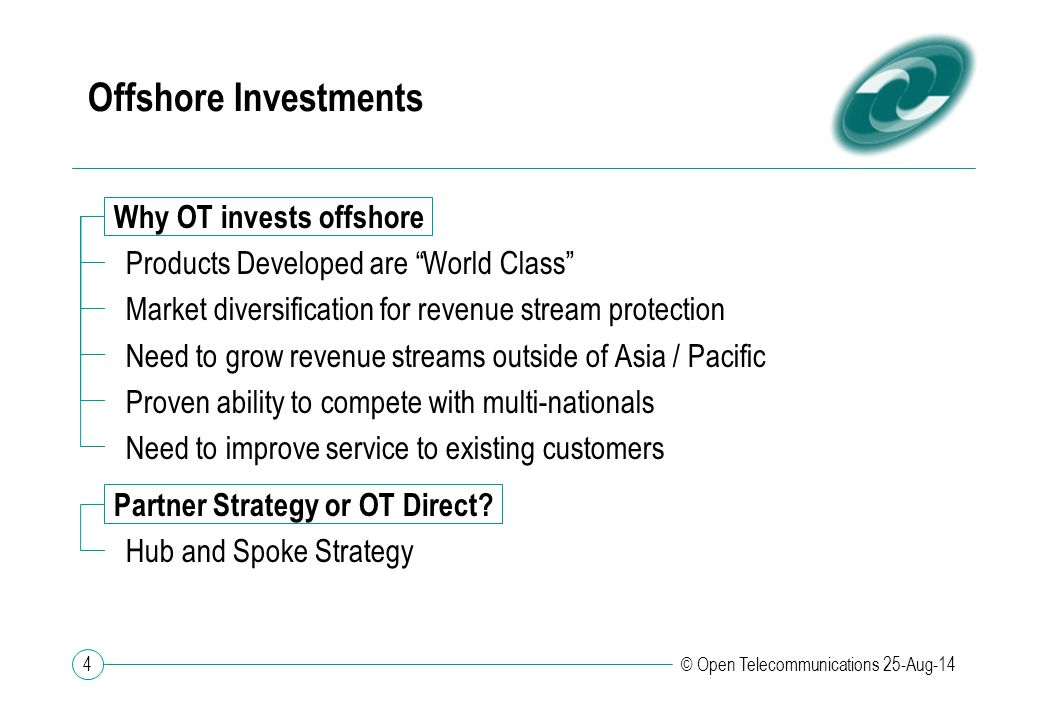 4 © Open Telecommunications 25-Aug-14 Offshore Investments Why OT invests offshore Products Developed are World Class Market diversification for revenue stream protection Need to grow revenue streams outside of Asia / Pacific Proven ability to compete with multi-nationals Need to improve service to existing customers Partner Strategy or OT Direct.