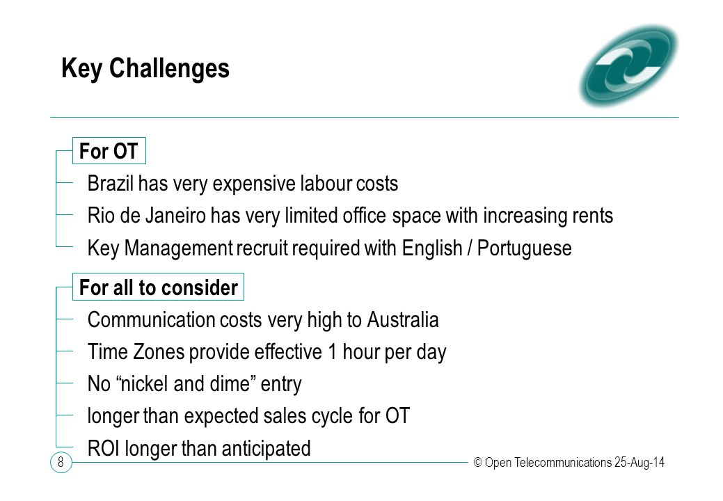 8 © Open Telecommunications 25-Aug-14 Key Challenges For OT Brazil has very expensive labour costs Rio de Janeiro has very limited office space with i