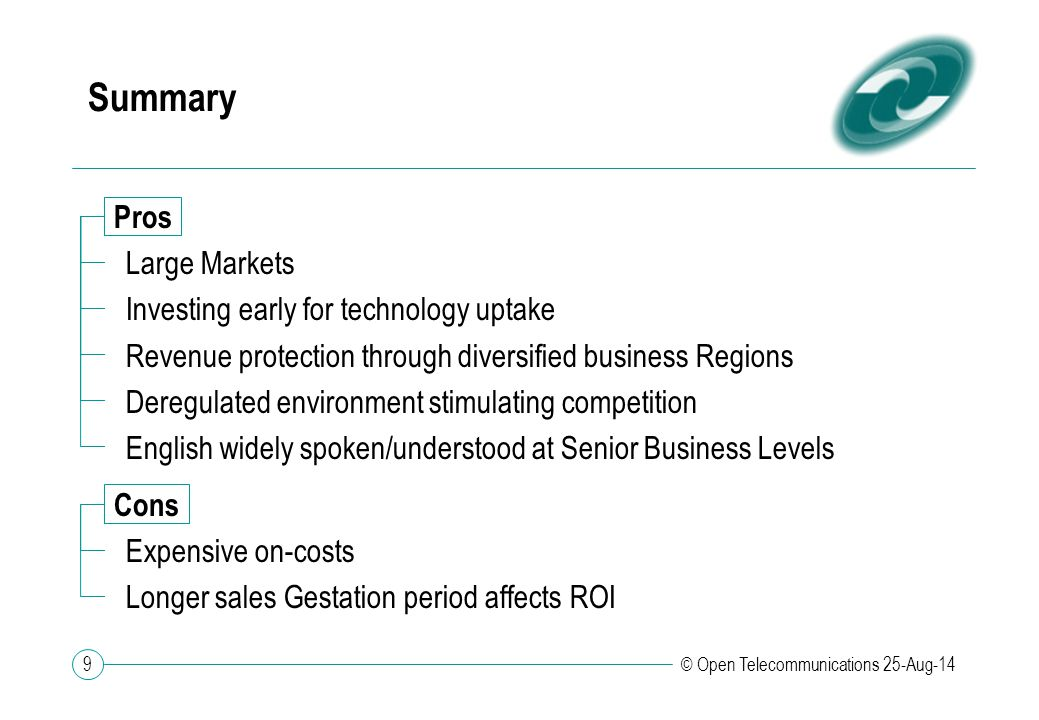 9 © Open Telecommunications 25-Aug-14 Summary Pros Large Markets Investing early for technology uptake Revenue protection through diversified business