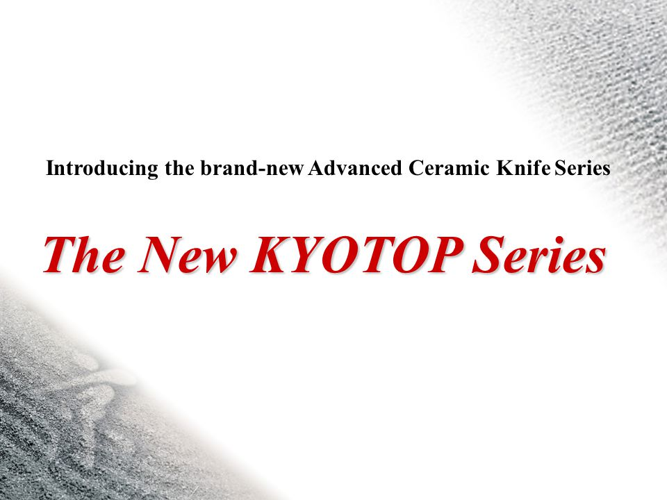The New KYOTOP Series Introducing the brand-new Advanced Ceramic Knife Series