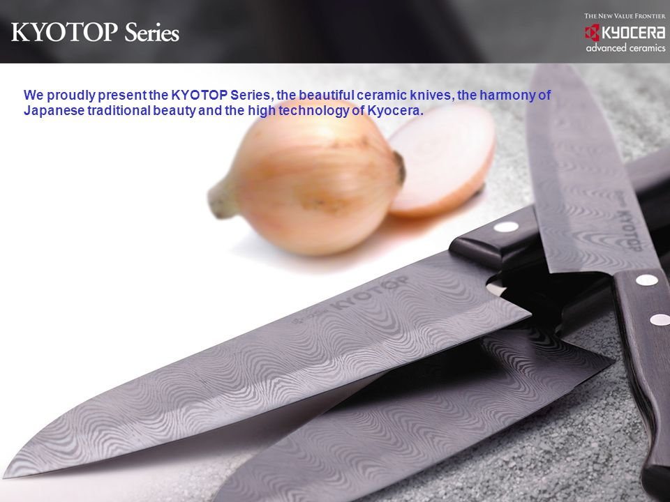 We proudly present the KYOTOP Series, the beautiful ceramic knives, the harmony of Japanese traditional beauty and the high technology of Kyocera.