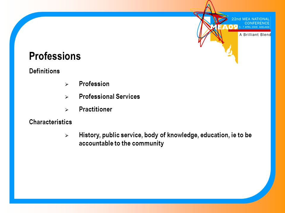 Professions Definitions  Profession  Professional Services  Practitioner Characteristics  History, public service, body of knowledge, education, ie to be accountable to the community