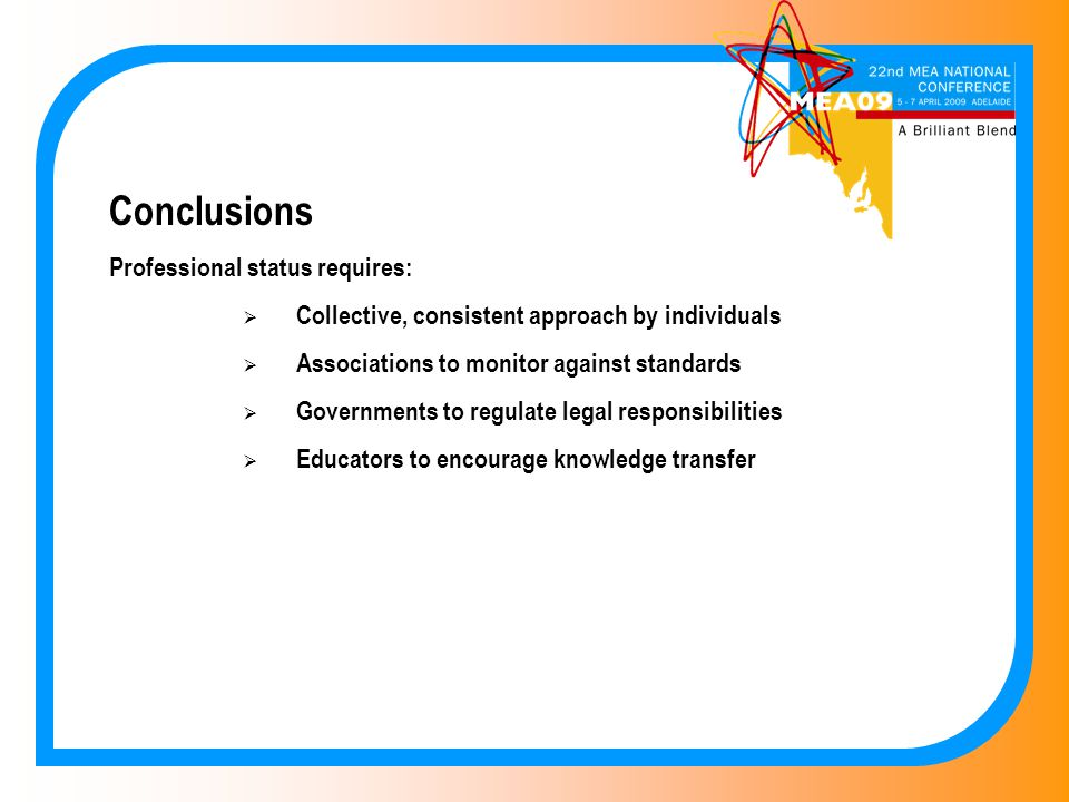 Conclusions Professional status requires:  Collective, consistent approach by individuals  Associations to monitor against standards  Governments to regulate legal responsibilities  Educators to encourage knowledge transfer