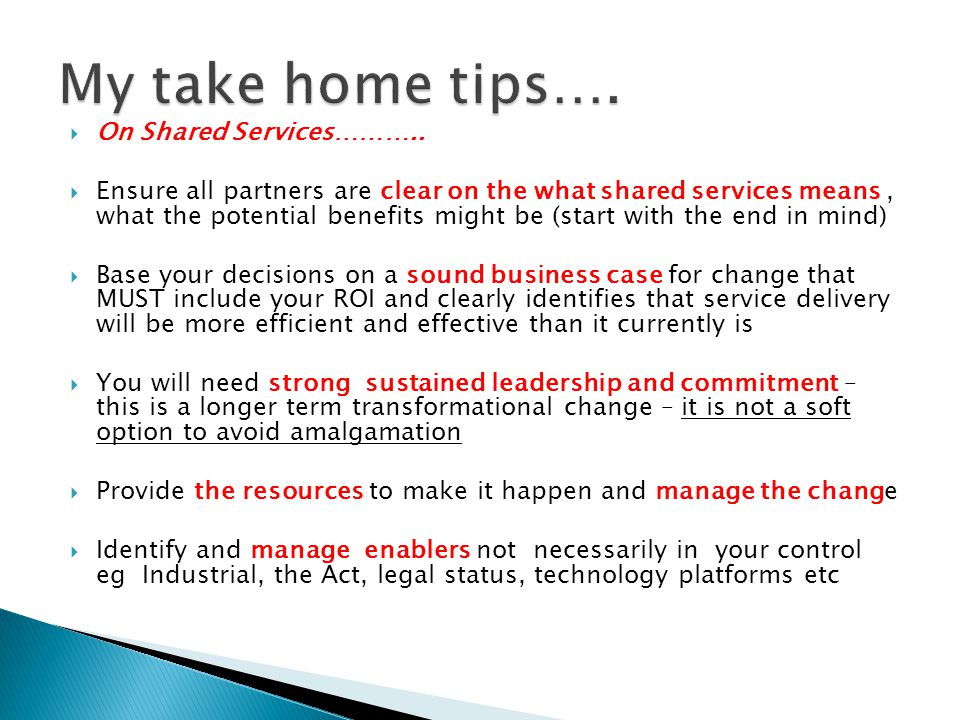  On Shared Services………..  Ensure all partners are clear on the what shared services means, what the potential benefits might be (start with the end