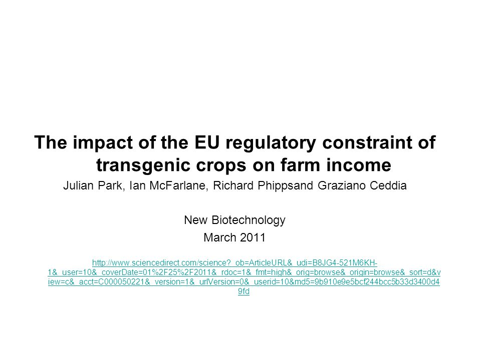 The impact of the EU regulatory constraint of transgenic crops on farm income Julian Park, Ian McFarlane, Richard Phippsand Graziano Ceddia New Biotechnology March 2011 http://www.sciencedirect.com/science _ob=ArticleURL&_udi=B8JG4-521M6KH- 1&_user=10&_coverDate=01%2F25%2F2011&_rdoc=1&_fmt=high&_orig=browse&_origin=browse&_sort=d&v iew=c&_acct=C000050221&_version=1&_urlVersion=0&_userid=10&md5=9b910e9e5bcf244bcc5b33d3400d4 9fd