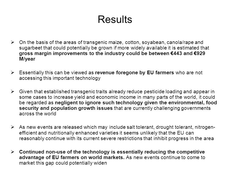 Results  On the basis of the areas of transgenic maize, cotton, soyabean, canola/rape and sugarbeet that could potentially be grown if more widely available it is estimated that gross margin improvements to the industry could be between €443 and €929 M/year  Essentially this can be viewed as revenue foregone by EU farmers who are not accessing this important technology  Given that established transgenic traits already reduce pesticide loading and appear in some cases to increase yield and economic income in many parts of the world, it could be regarded as negligent to ignore such technology given the environmental, food security and population growth issues that are currently challenging governments across the world  As new events are released which may include salt tolerant, drought tolerant, nitrogen- efficient and nutritionally enhanced varieties it seems unlikely that the EU can reasonably continue with its current severe restrictions that inhibit progress in the area  Continued non-use of the technology is essentially reducing the competitive advantage of EU farmers on world markets.