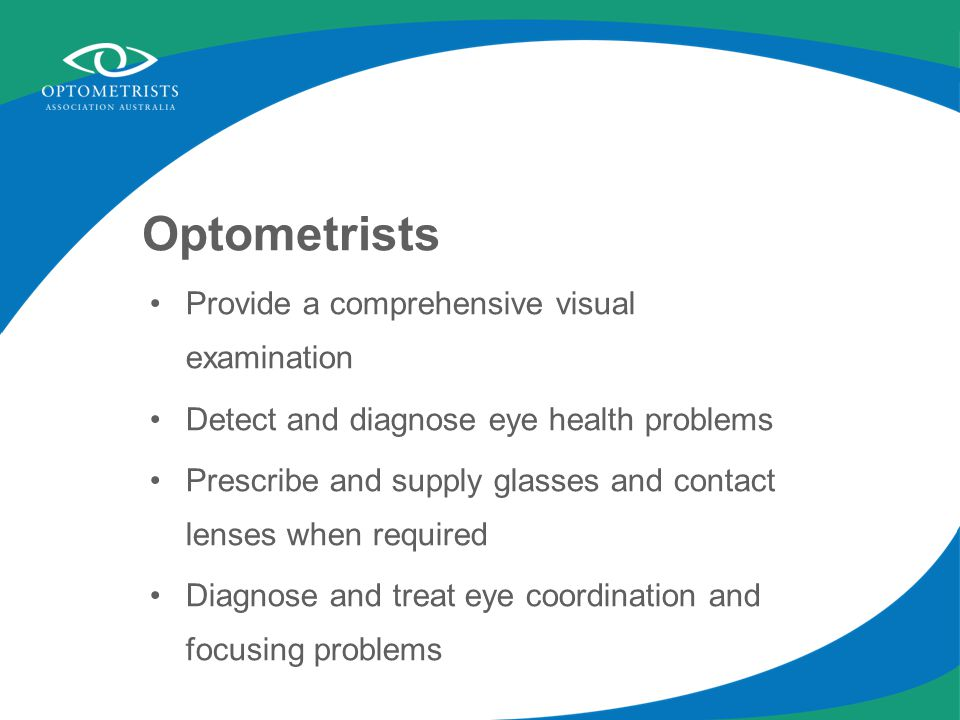 Optometrists Provide a comprehensive visual examination Detect and diagnose eye health problems Prescribe and supply glasses and contact lenses when r