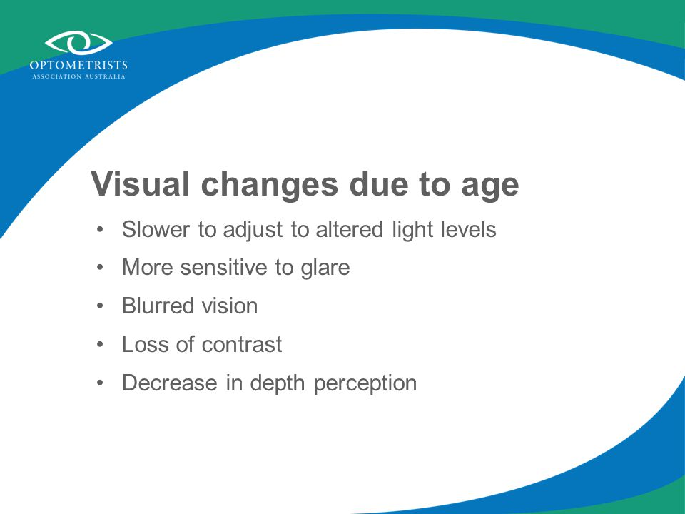 Visual changes due to age Slower to adjust to altered light levels More sensitive to glare Blurred vision Loss of contrast Decrease in depth perceptio