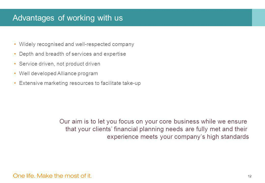 12 Advantages of working with us Widely recognised and well-respected company Depth and breadth of services and expertise Service driven, not product driven Well developed Alliance program Extensive marketing resources to facilitate take-up Our aim is to let you focus on your core business while we ensure that your clients' financial planning needs are fully met and their experience meets your company's high standards