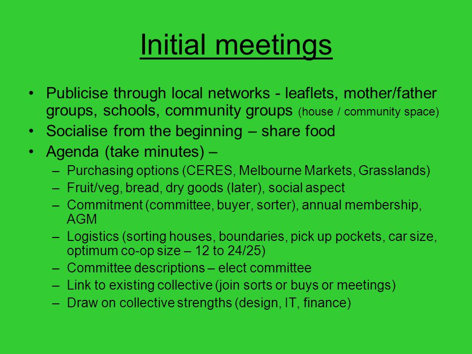 Initial meetings Publicise through local networks - leaflets, mother/father groups, schools, community groups (house / community space) Socialise from the beginning – share food Agenda (take minutes) – –Purchasing options (CERES, Melbourne Markets, Grasslands) –Fruit/veg, bread, dry goods (later), social aspect –Commitment (committee, buyer, sorter), annual membership, AGM –Logistics (sorting houses, boundaries, pick up pockets, car size, optimum co-op size – 12 to 24/25) –Committee descriptions – elect committee –Link to existing collective (join sorts or buys or meetings) –Draw on collective strengths (design, IT, finance)
