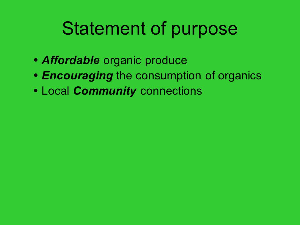Statement of purpose  Affordable organic produce  Encouraging the consumption of organics  Local Community connections