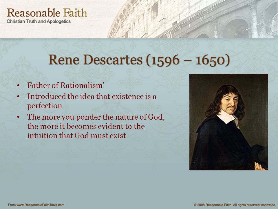 Rene Descartes (1596 – 1650) Father of Rationalism' Introduced the idea that existence is a perfection The more you ponder the nature of God, the more