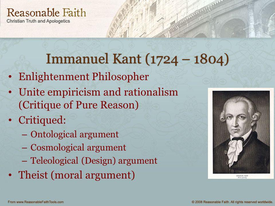 Immanuel Kant (1724 – 1804) Enlightenment Philosopher Unite empiricism and rationalism (Critique of Pure Reason) Critiqued: – Ontological argument – C